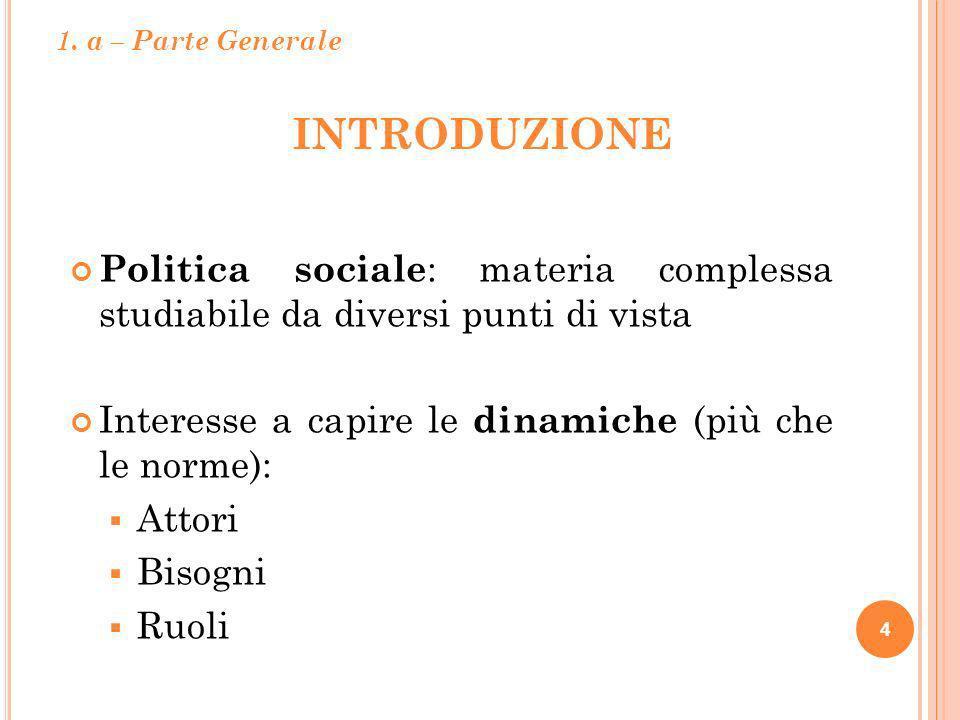 INTRODUZIONE 4 Politica sociale : materia complessa studiabile da diversi punti di vista Interesse a capire le dinamiche (più che le norme): Attori Bi