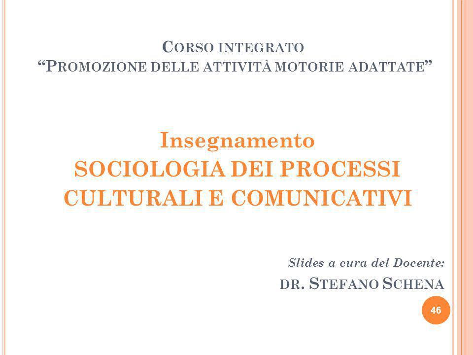 Insegnamento SOCIOLOGIA DEI PROCESSI CULTURALI E COMUNICATIVI Slides a cura del Docente: DR. S TEFANO S CHENA 46 C ORSO INTEGRATO P ROMOZIONE DELLE AT