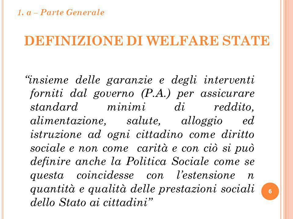 DEFINIZIONE DI WELFARE STATE 6 insieme delle garanzie e degli interventi forniti dal governo (P.A.) per assicurare standard minimi di reddito, aliment