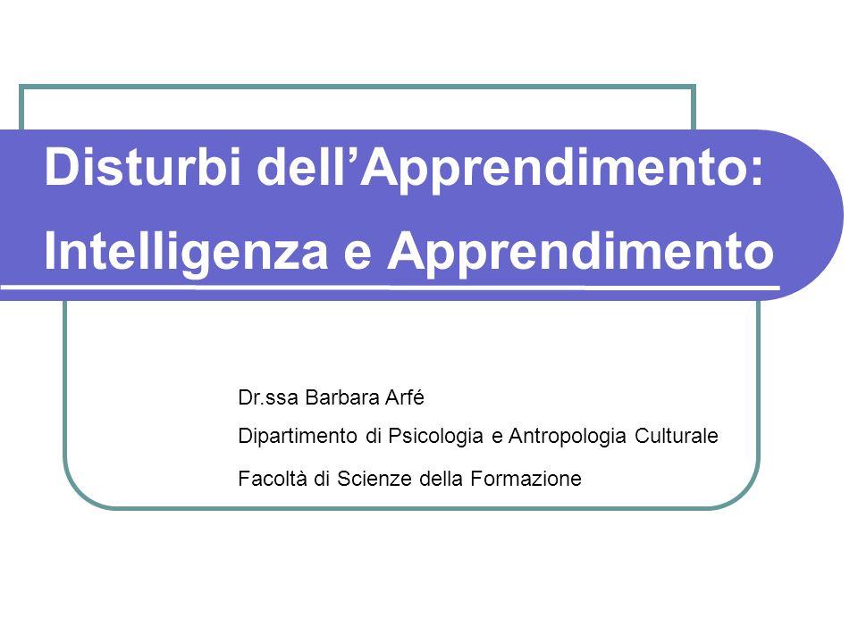 Disturbi dellApprendimento: Intelligenza e Apprendimento Dr.ssa Barbara Arfé Dipartimento di Psicologia e Antropologia Culturale Facoltà di Scienze de