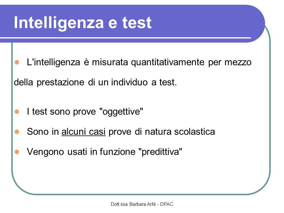 Intelligenza e test L'intelligenza è misurata quantitativamente per mezzo della prestazione di un individuo a test. I test sono prove