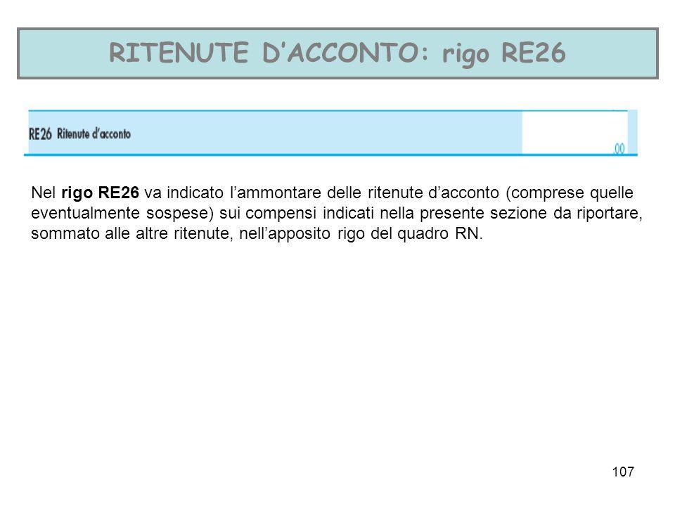 107 RITENUTE DACCONTO: rigo RE26 Nel rigo RE26 va indicato lammontare delle ritenute dacconto (comprese quelle eventualmente sospese) sui compensi indicati nella presente sezione da riportare, sommato alle altre ritenute, nellapposito rigo del quadro RN.