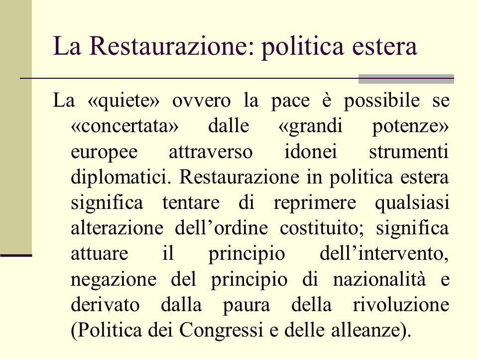 La Restaurazione: politica estera La «quiete» ovvero la pace è possibile se «concertata» dalle «grandi potenze» europee attraverso idonei strumenti diplomatici.
