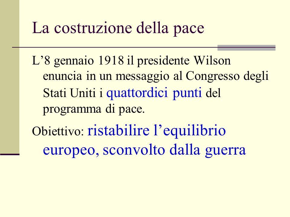 La costruzione della pace L8 gennaio 1918 il presidente Wilson enuncia in un messaggio al Congresso degli Stati Uniti i quattordici punti del programma di pace.