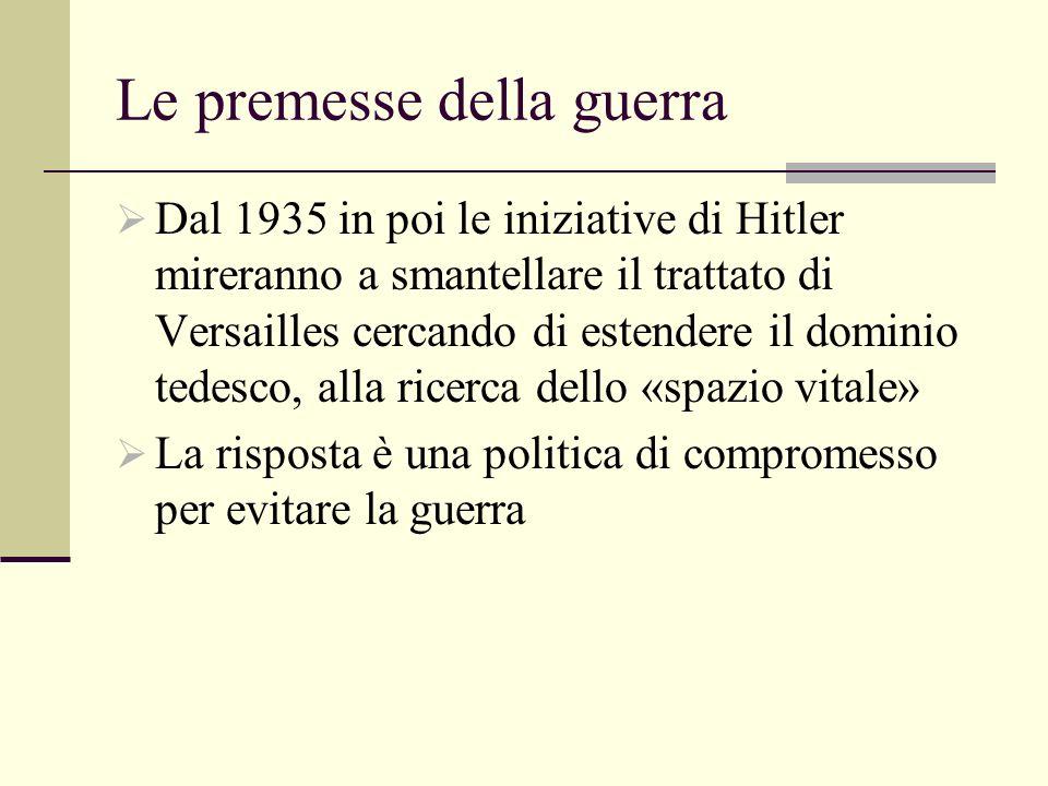Le premesse della guerra Dal 1935 in poi le iniziative di Hitler mireranno a smantellare il trattato di Versailles cercando di estendere il dominio tedesco, alla ricerca dello «spazio vitale» La risposta è una politica di compromesso per evitare la guerra
