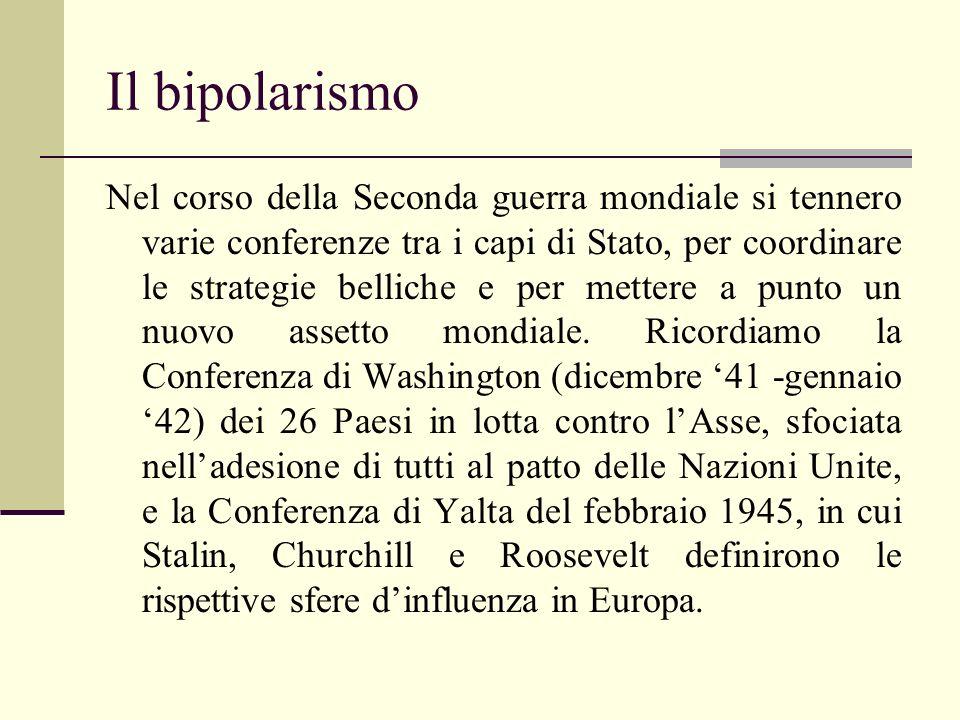 Il bipolarismo Nel corso della Seconda guerra mondiale si tennero varie conferenze tra i capi di Stato, per coordinare le strategie belliche e per mettere a punto un nuovo assetto mondiale.