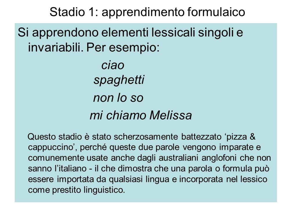 Stadio 1: apprendimento formulaico Si apprendono elementi lessicali singoli e invariabili. Per esempio: ciao spaghetti non lo so mi chiamo Melissa Que