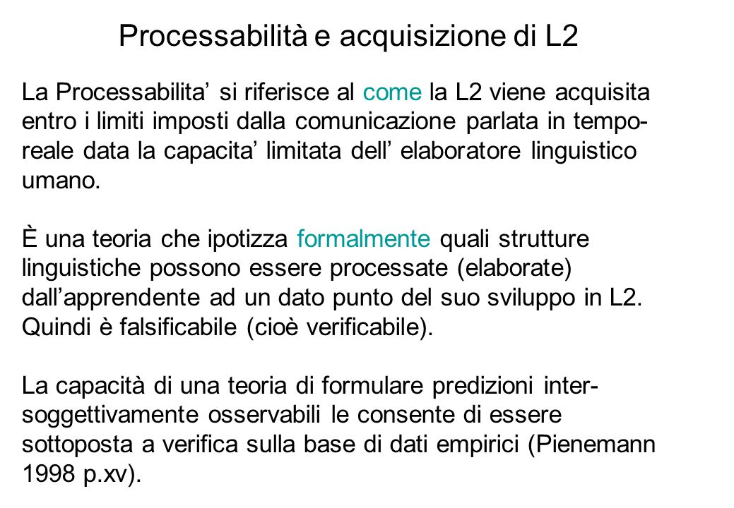 Processabilità e acquisizione di L2 La Processabilita si riferisce al come la L2 viene acquisita entro i limiti imposti dalla comunicazione parlata in