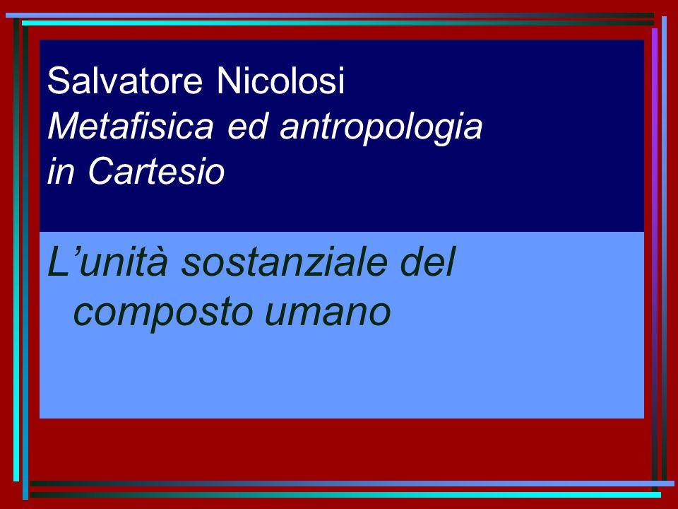 Salvatore Nicolosi Metafisica ed antropologia in Cartesio Lunità sostanziale del composto umano