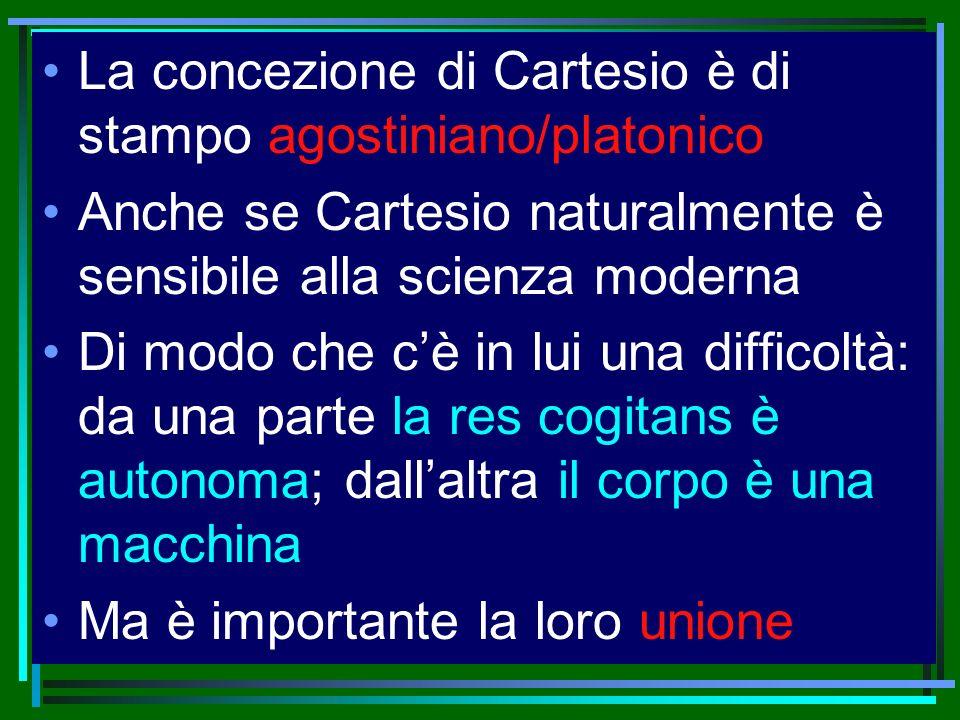 La concezione di Cartesio è di stampo agostiniano/platonico Anche se Cartesio naturalmente è sensibile alla scienza moderna Di modo che cè in lui una