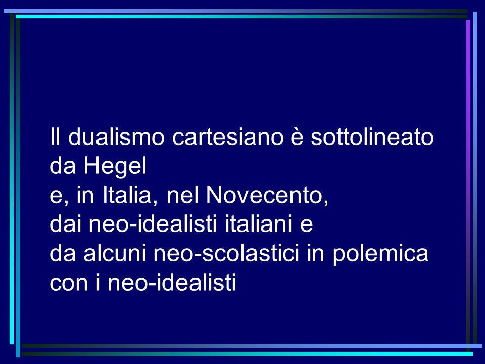 Il dualismo cartesiano è sottolineato da Hegel e, in Italia, nel Novecento, dai neo-idealisti italiani e da alcuni neo-scolastici in polemica con i ne