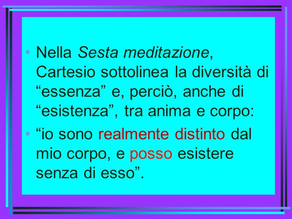 Nella Sesta meditazione, Cartesio sottolinea la diversità di essenza e, perciò, anche di esistenza, tra anima e corpo: io sono realmente distinto dal