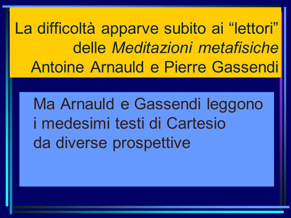 La difficoltà apparve subito ai lettori delle Meditazioni metafisiche Antoine Arnauld e Pierre Gassendi Ma Arnauld e Gassendi leggono i medesimi testi