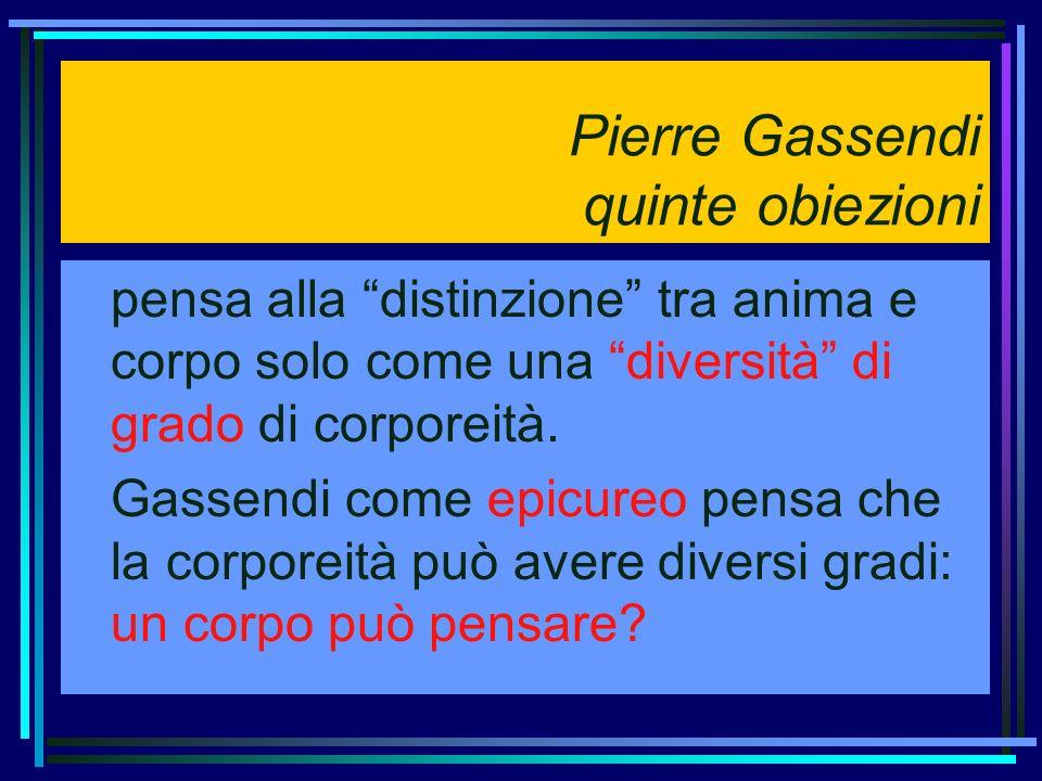 Pierre Gassendi quinte obiezioni pensa alla distinzione tra anima e corpo solo come una diversità di grado di corporeità. Gassendi come epicureo pensa