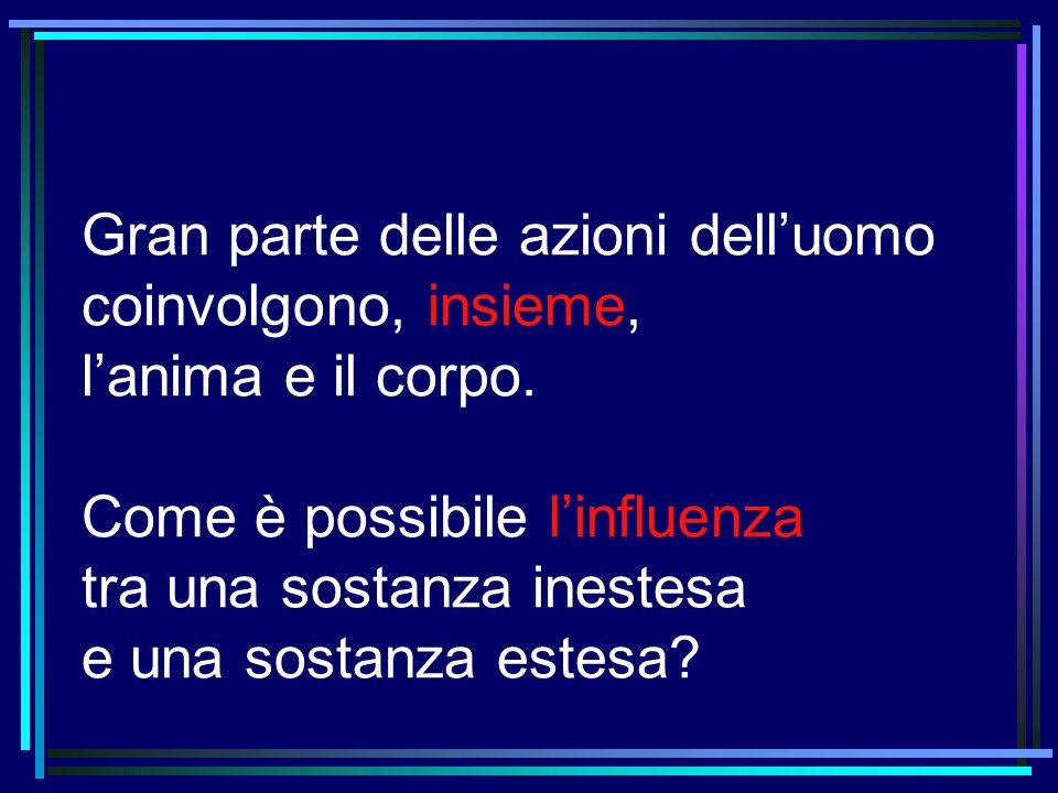 Gran parte delle azioni delluomo coinvolgono, insieme, lanima e il corpo. Come è possibile linfluenza tra una sostanza inestesa e una sostanza estesa?