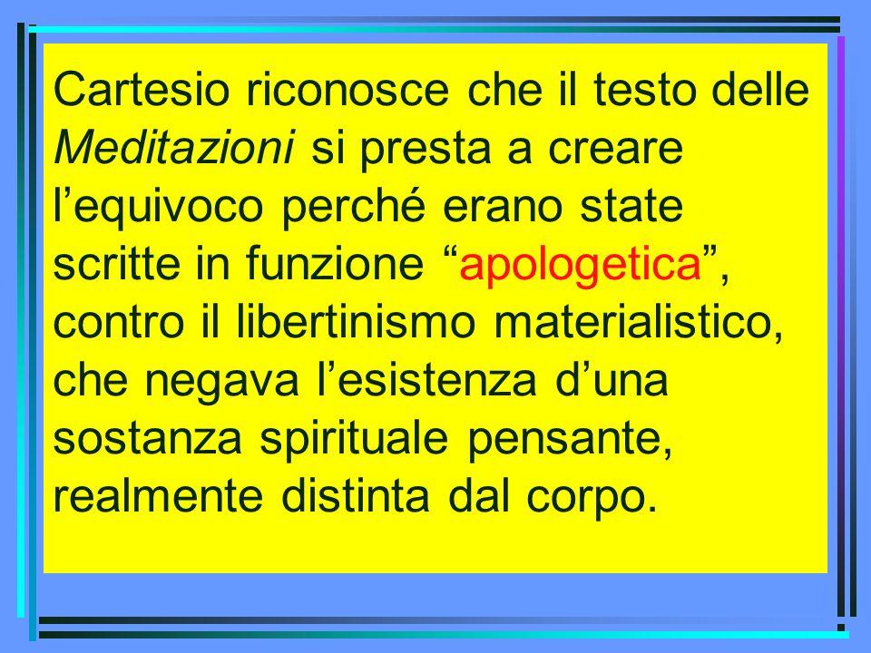 Cartesio riconosce che il testo delle Meditazioni si presta a creare lequivoco perché erano state scritte in funzione apologetica, contro il libertini