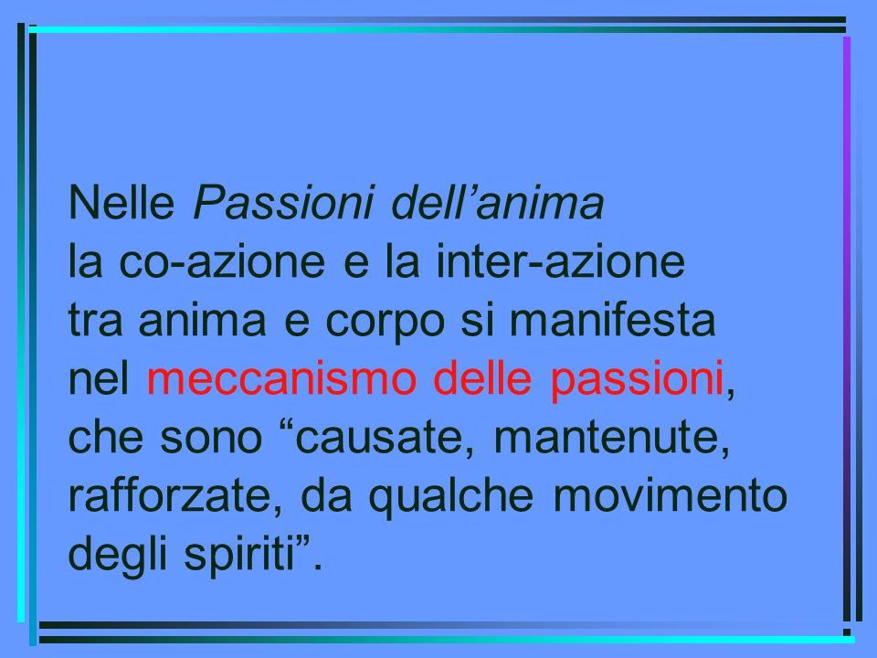 Nelle Passioni dellanima la co-azione e la inter-azione tra anima e corpo si manifesta nel meccanismo delle passioni, che sono causate, mantenute, raf