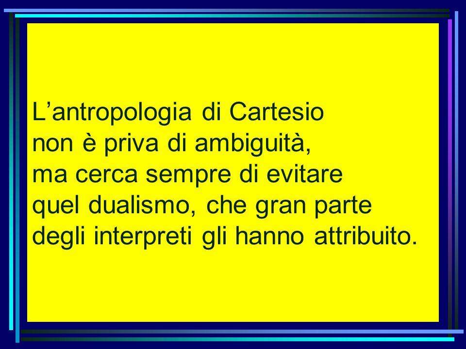 Lantropologia di Cartesio non è priva di ambiguità, ma cerca sempre di evitare quel dualismo, che gran parte degli interpreti gli hanno attribuito.