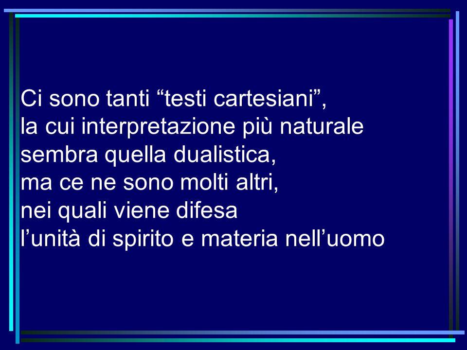 Ci sono tanti testi cartesiani, la cui interpretazione più naturale sembra quella dualistica, ma ce ne sono molti altri, nei quali viene difesa lunità
