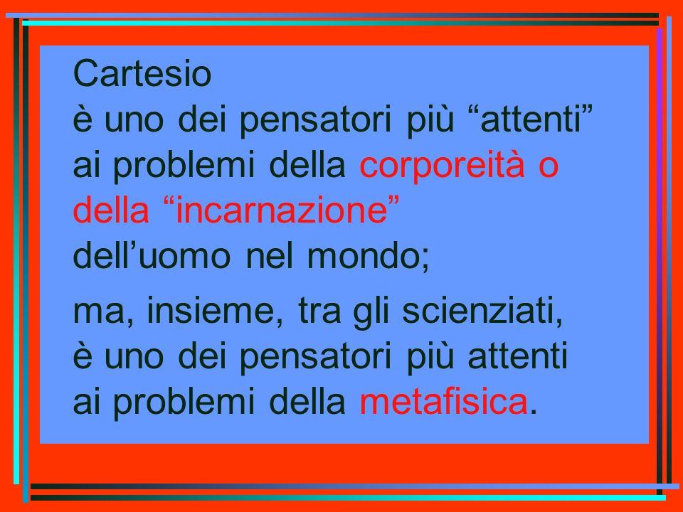 Cartesio è uno dei pensatori più attenti ai problemi della corporeità o della incarnazione delluomo nel mondo; ma, insieme, tra gli scienziati, è uno