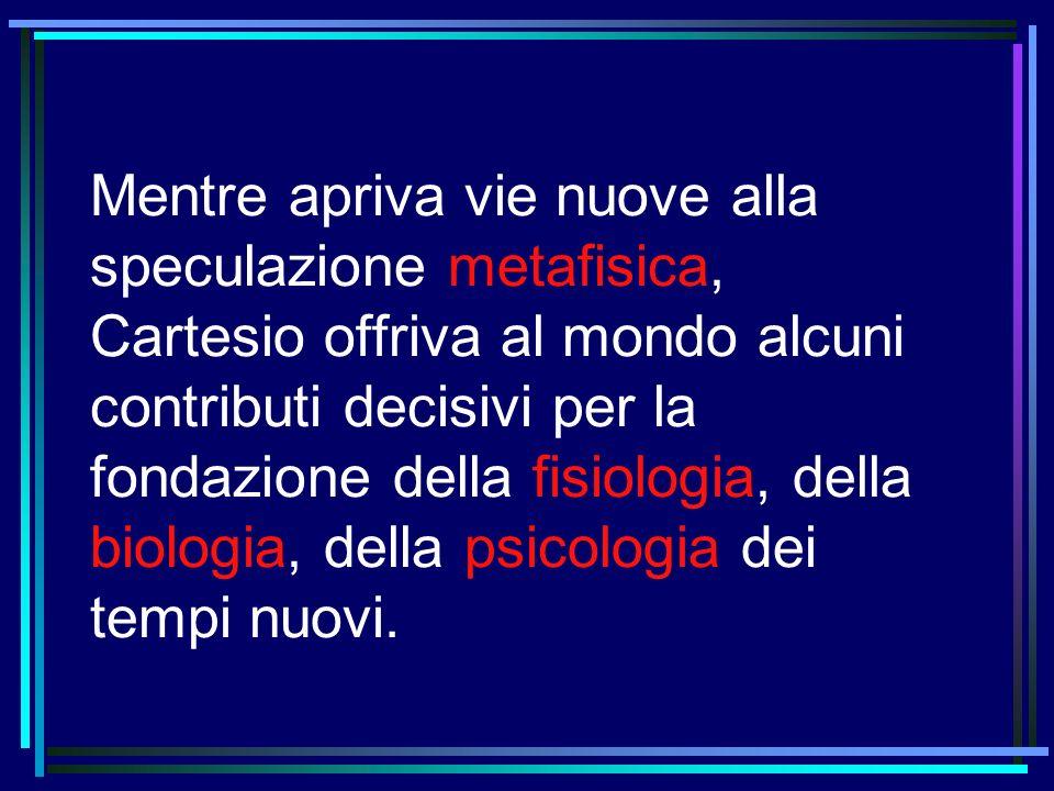 Mentre apriva vie nuove alla speculazione metafisica, Cartesio offriva al mondo alcuni contributi decisivi per la fondazione della fisiologia, della b