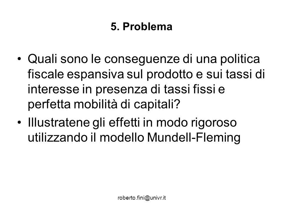 roberto.fini@univr.it 5. Problema Quali sono le conseguenze di una politica fiscale espansiva sul prodotto e sui tassi di interesse in presenza di tas