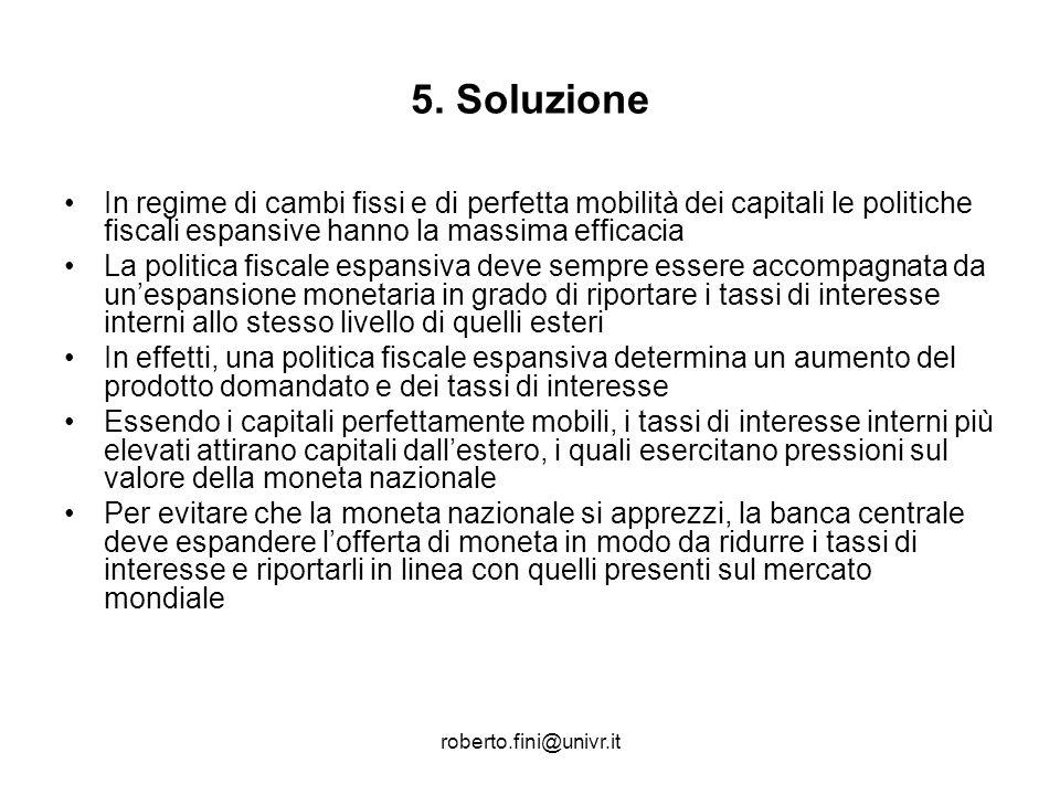 roberto.fini@univr.it 5. Soluzione In regime di cambi fissi e di perfetta mobilità dei capitali le politiche fiscali espansive hanno la massima effica