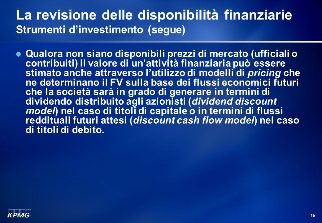 15 La revisione delle disponibilità finanziarie Strumenti dinvestimento (segue) In particolare, lo IAS 39 definisce il fair value (nel seguito anche F