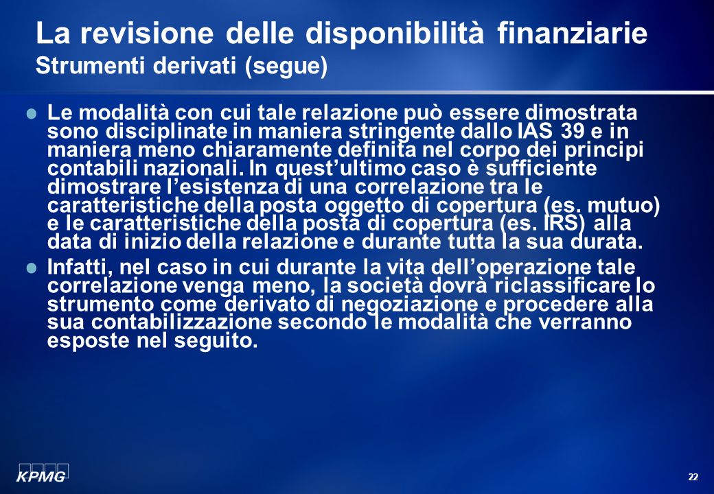 21 La revisione delle disponibilità finanziarie Strumenti derivati (segue) In questo caso la contabilizzazione del derivato non richiede lappostazione