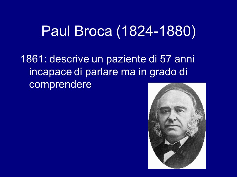 Paul Broca (1824-1880) 1861: descrive un paziente di 57 anni incapace di parlare ma in grado di comprendere
