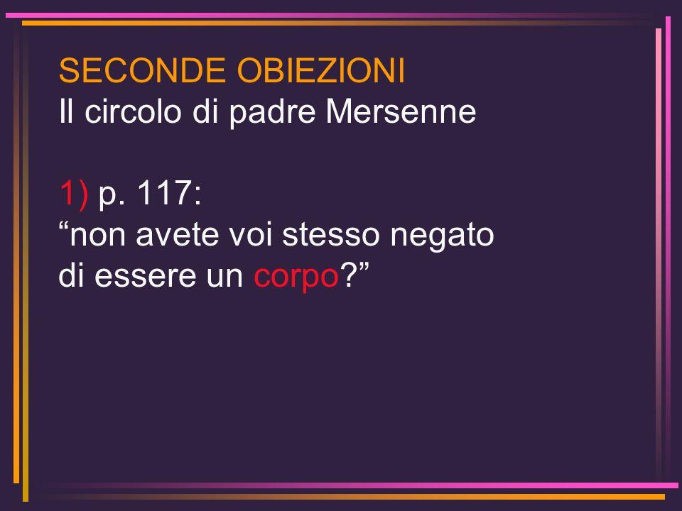 SECONDE OBIEZIONI Il circolo di padre Mersenne 1) p. 117: non avete voi stesso negato di essere un corpo?