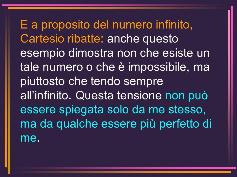 E a proposito del numero infinito, Cartesio ribatte: anche questo esempio dimostra non che esiste un tale numero o che è impossibile, ma piuttosto che
