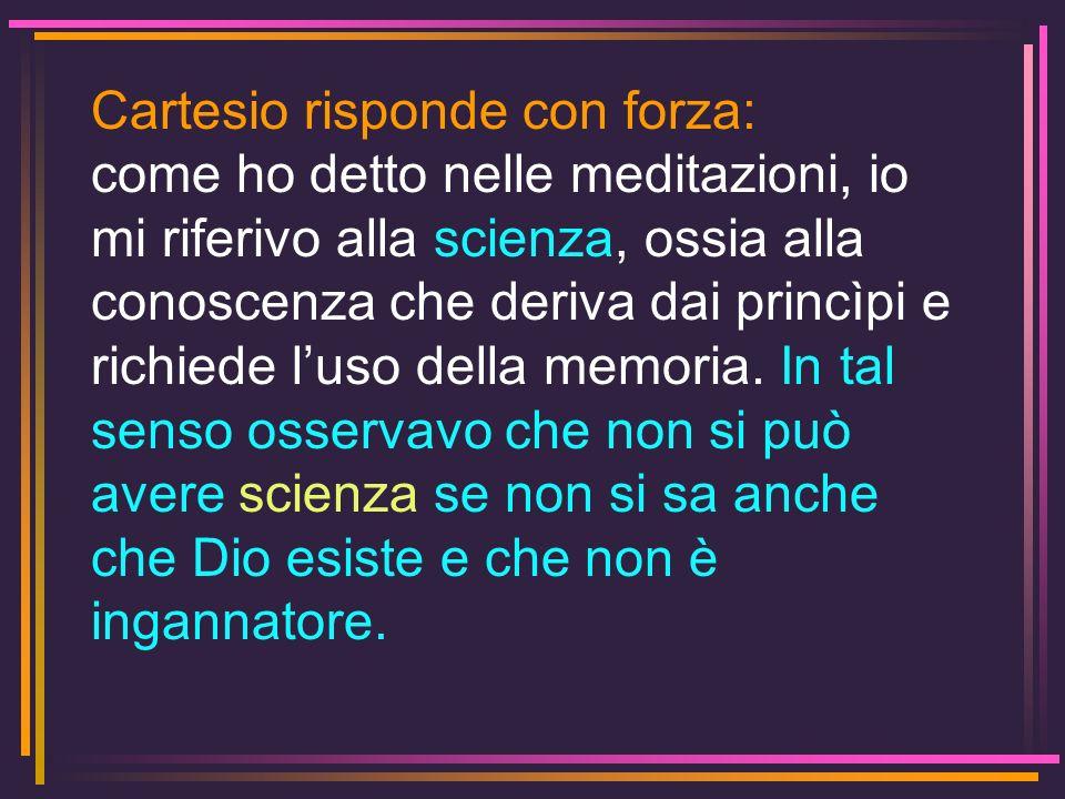 Cartesio risponde con forza: come ho detto nelle meditazioni, io mi riferivo alla scienza, ossia alla conoscenza che deriva dai princìpi e richiede lu
