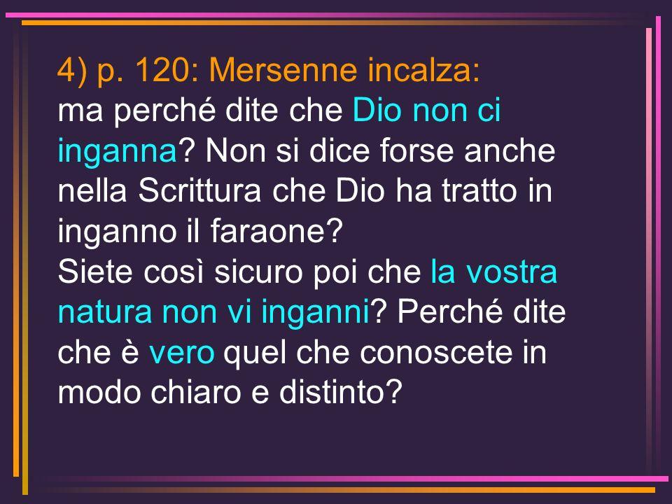 4) p. 120: Mersenne incalza: ma perché dite che Dio non ci inganna? Non si dice forse anche nella Scrittura che Dio ha tratto in inganno il faraone? S
