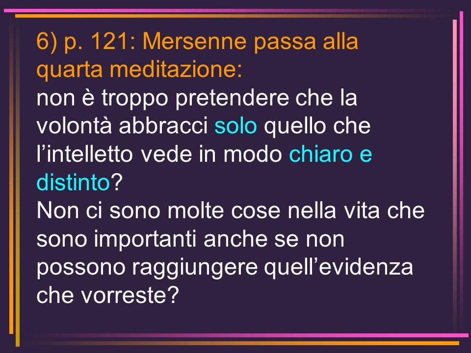 6) p. 121: Mersenne passa alla quarta meditazione: non è troppo pretendere che la volontà abbracci solo quello che lintelletto vede in modo chiaro e d