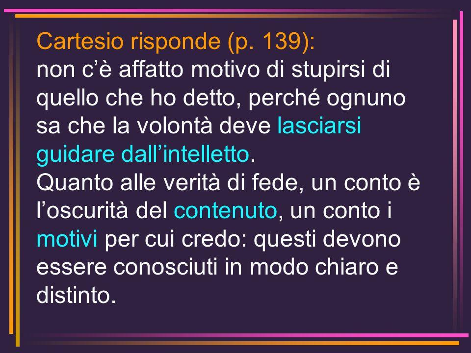 Cartesio risponde (p. 139): non cè affatto motivo di stupirsi di quello che ho detto, perché ognuno sa che la volontà deve lasciarsi guidare dallintel