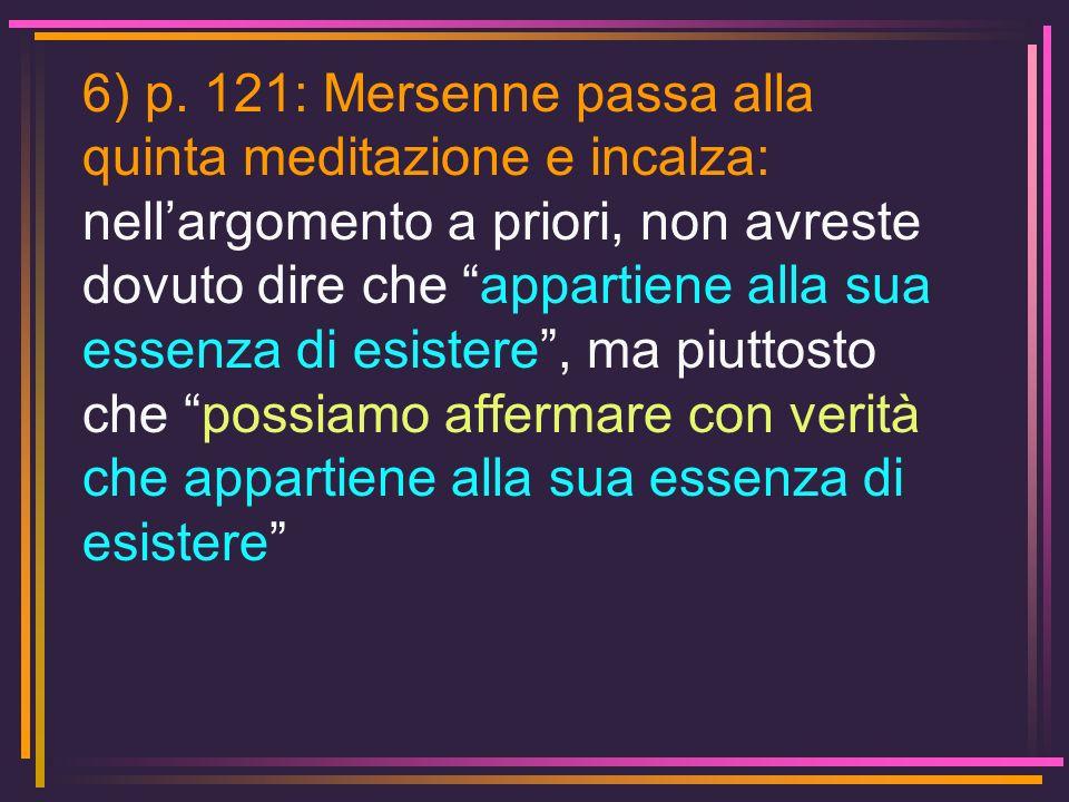 6) p. 121: Mersenne passa alla quinta meditazione e incalza: nellargomento a priori, non avreste dovuto dire che appartiene alla sua essenza di esiste
