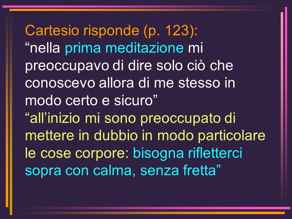 Cartesio risponde (p. 123): nella prima meditazione mi preoccupavo di dire solo ciò che conoscevo allora di me stesso in modo certo e sicuro allinizio