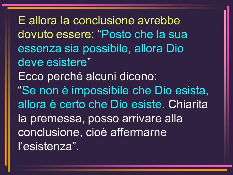 E allora la conclusione avrebbe dovuto essere: Posto che la sua essenza sia possibile, allora Dio deve esistere Ecco perché alcuni dicono: Se non è im