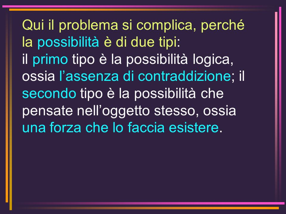 Qui il problema si complica, perché la possibilità è di due tipi: il primo tipo è la possibilità logica, ossia lassenza di contraddizione; il secondo