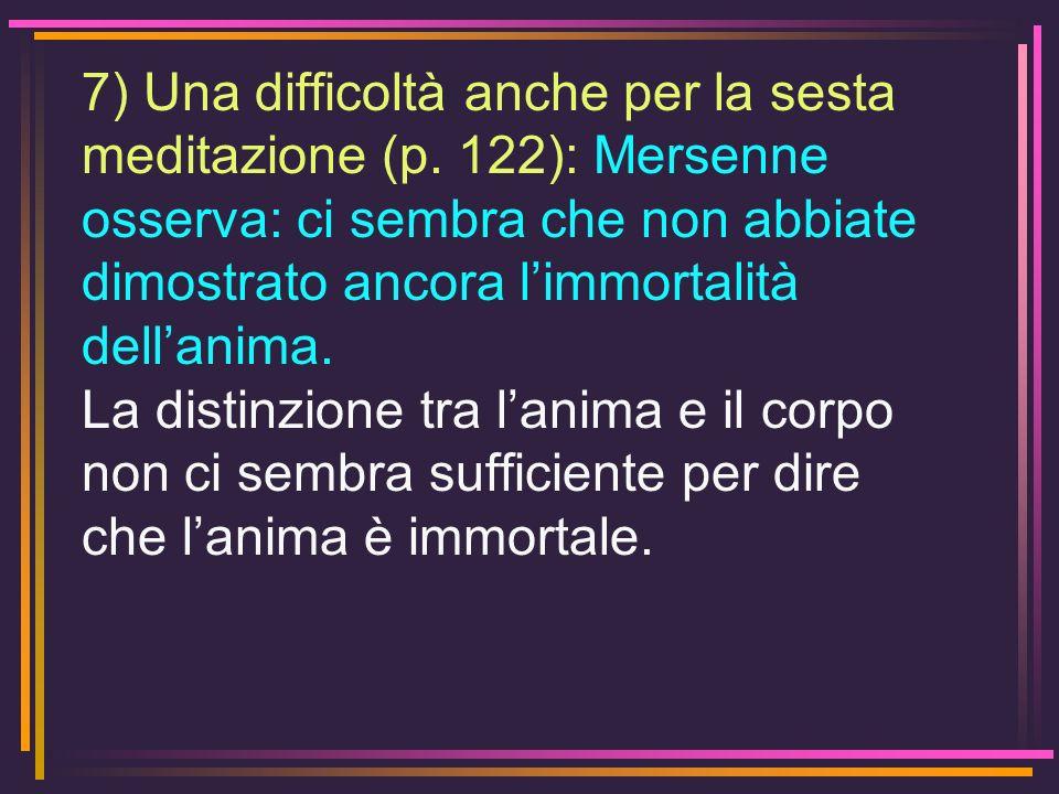 7) Una difficoltà anche per la sesta meditazione (p. 122): Mersenne osserva: ci sembra che non abbiate dimostrato ancora limmortalità dellanima. La di