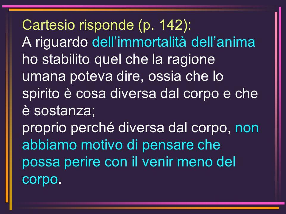 Cartesio risponde (p. 142): A riguardo dellimmortalità dellanima ho stabilito quel che la ragione umana poteva dire, ossia che lo spirito è cosa diver