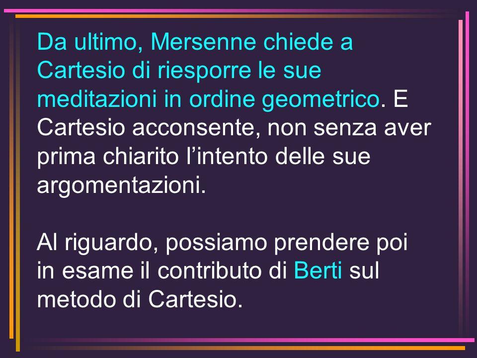 Da ultimo, Mersenne chiede a Cartesio di riesporre le sue meditazioni in ordine geometrico. E Cartesio acconsente, non senza aver prima chiarito linte