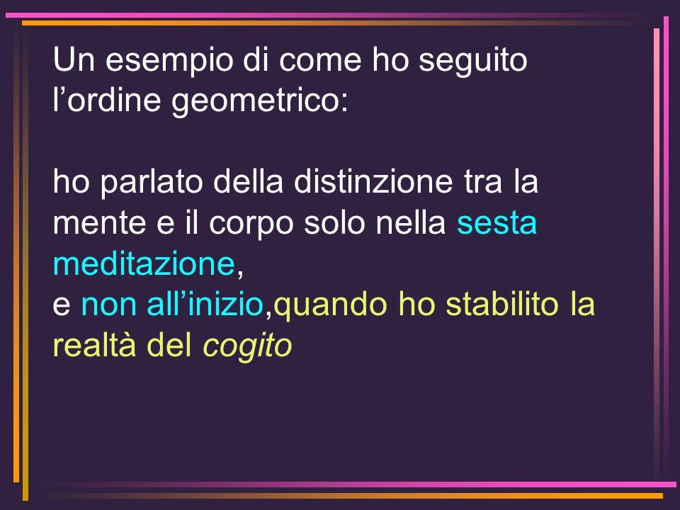 Un esempio di come ho seguito lordine geometrico: ho parlato della distinzione tra la mente e il corpo solo nella sesta meditazione, e non allinizio,q