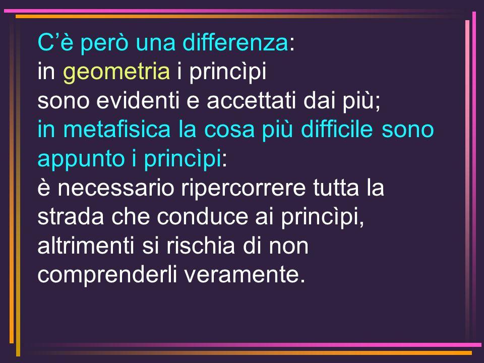 Cè però una differenza: in geometria i princìpi sono evidenti e accettati dai più; in metafisica la cosa più difficile sono appunto i princìpi: è nece