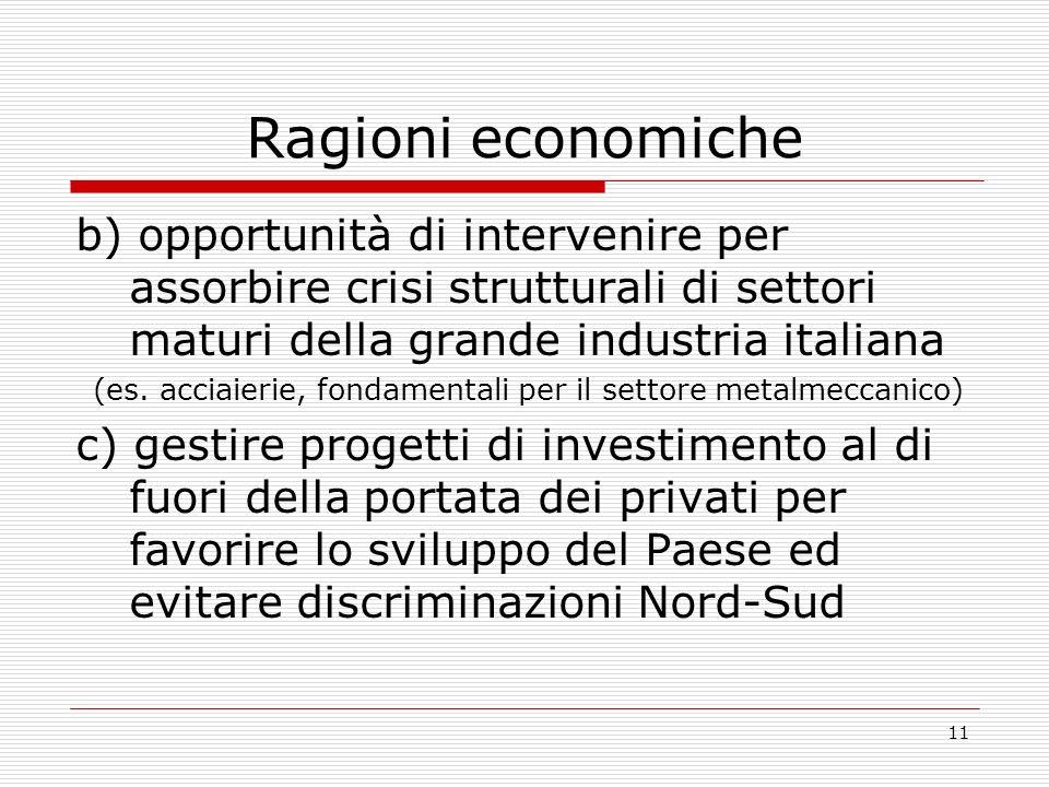 11 Ragioni economiche b) opportunità di intervenire per assorbire crisi strutturali di settori maturi della grande industria italiana (es.
