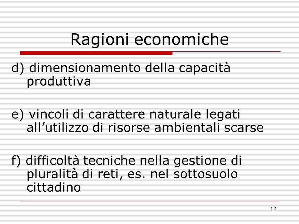 12 Ragioni economiche d) dimensionamento della capacità produttiva e) vincoli di carattere naturale legati allutilizzo di risorse ambientali scarse f) difficoltà tecniche nella gestione di pluralità di reti, es.