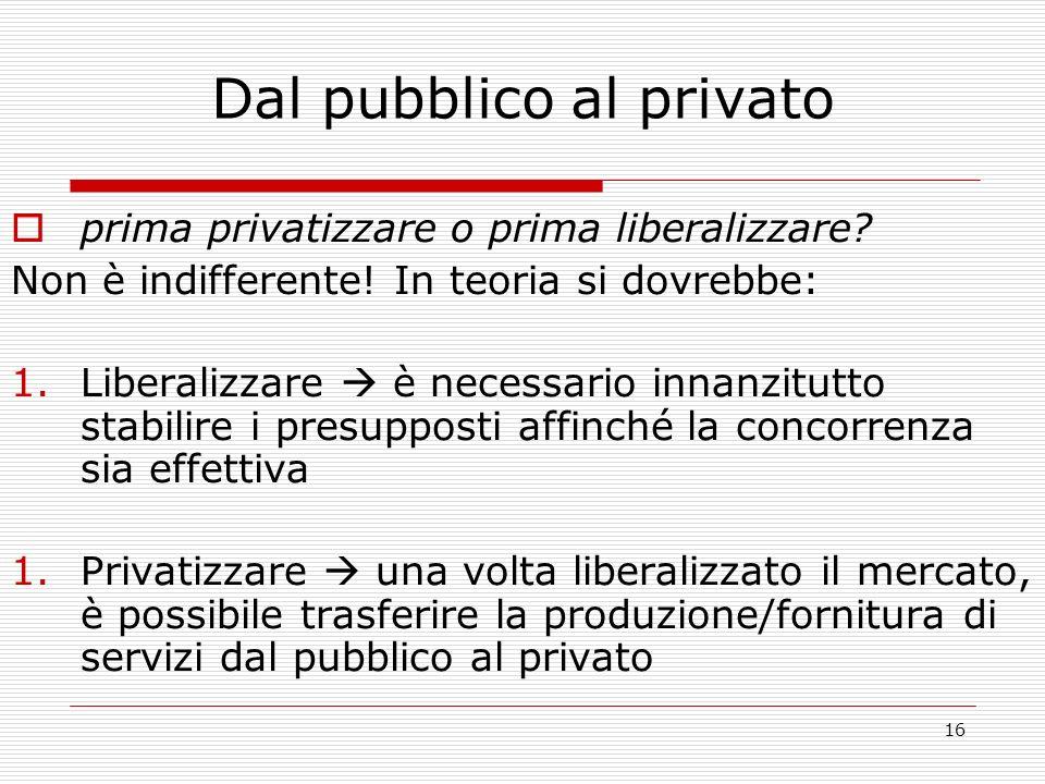 16 Dal pubblico al privato prima privatizzare o prima liberalizzare.