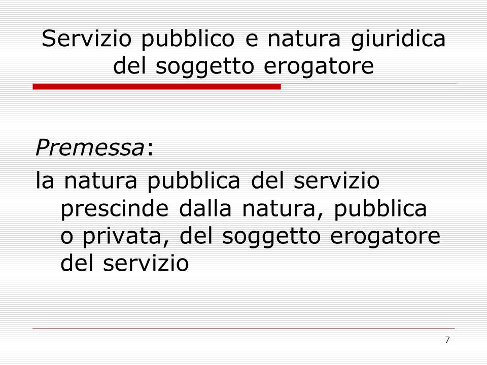 7 Servizio pubblico e natura giuridica del soggetto erogatore Premessa: la natura pubblica del servizio prescinde dalla natura, pubblica o privata, del soggetto erogatore del servizio
