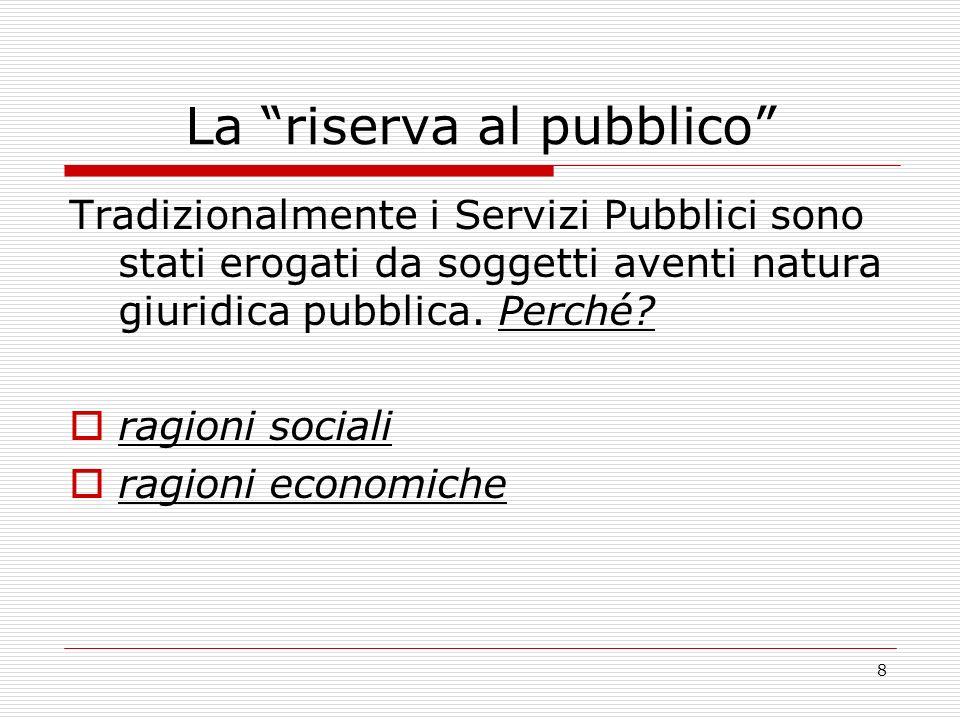 8 La riserva al pubblico Tradizionalmente i Servizi Pubblici sono stati erogati da soggetti aventi natura giuridica pubblica.
